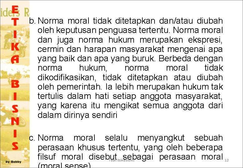 b. Norma moral tidak ditetapkan dan/atau diubah oleh keputusan penguasa tertentu. Norma moral dan