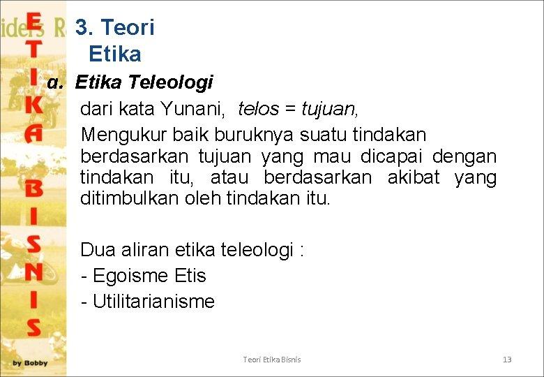 3. Teori Etika a. Etika Teleologi dari kata Yunani, telos = tujuan, Mengukur baik