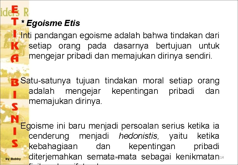 * Egoisme Etis Inti pandangan egoisme adalah bahwa tindakan dari setiap orang pada dasarnya