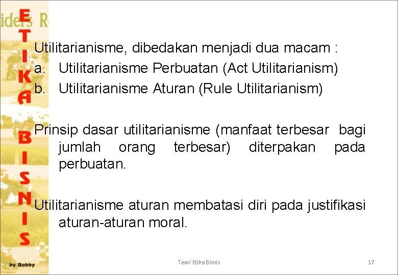 Utilitarianisme, dibedakan menjadi dua macam : a. Utilitarianisme Perbuatan (Act Utilitarianism) b. Utilitarianisme Aturan