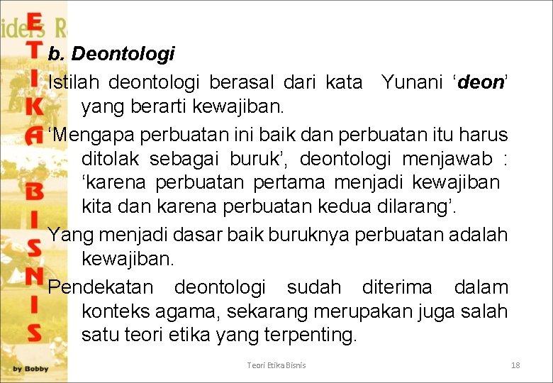 b. Deontologi Istilah deontologi berasal dari kata Yunani 'deon' yang berarti kewajiban. 'Mengapa perbuatan