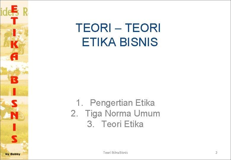 TEORI – TEORI ETIKA BISNIS 1. Pengertian Etika 2. Tiga Norma Umum 3. Teori