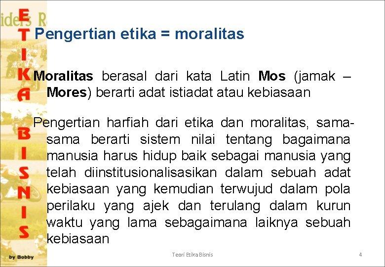 Pengertian etika = moralitas Moralitas berasal dari kata Latin Mos (jamak – Mores) berarti