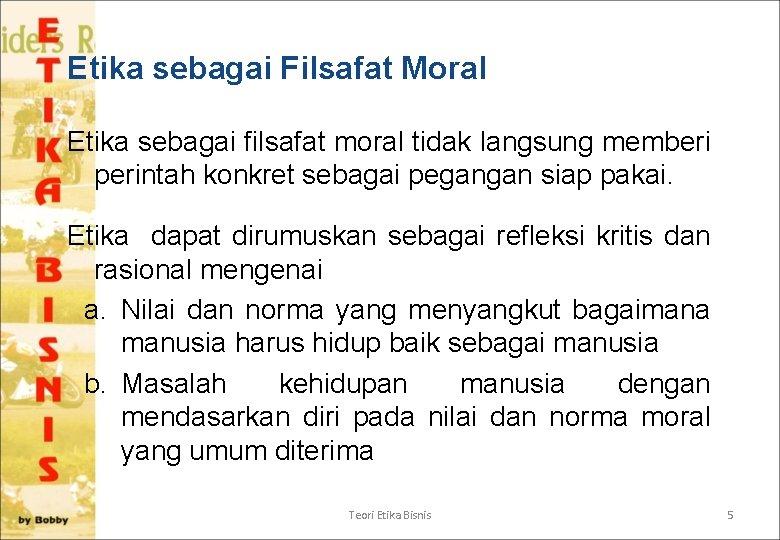 Etika sebagai Filsafat Moral Etika sebagai filsafat moral tidak langsung memberi perintah konkret sebagai