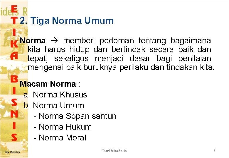2. Tiga Norma Umum Norma memberi pedoman tentang bagaimana kita harus hidup dan bertindak