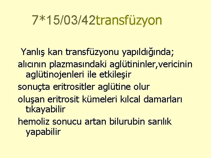 7*15/03/42 transfüzyon Yanlış kan transfüzyonu yapıldığında; alıcının plazmasındaki aglütininler, vericinin aglütinojenleri ile etkileşir sonuçta