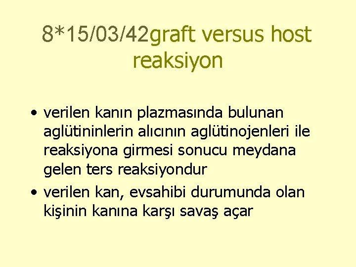 8*15/03/42 graft versus host reaksiyon • verilen kanın plazmasında bulunan aglütininlerin alıcının aglütinojenleri ile
