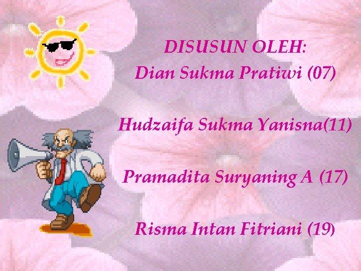 DISUSUN OLEH: Dian Sukma Pratiwi (07) Hudzaifa Sukma Yanisna(11) Pramadita Suryaning A (17) Risma