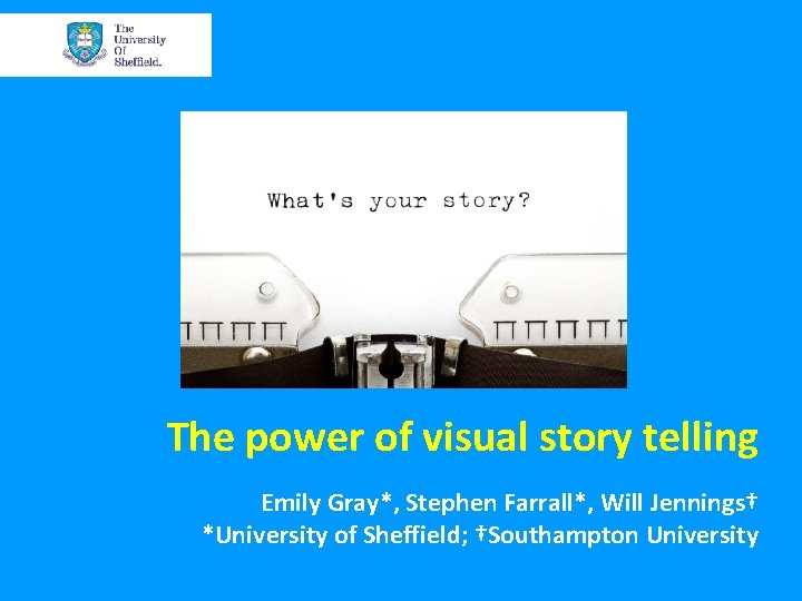 The power of visual story telling Emily Gray*, Stephen Farrall*, Will Jennings† *University of