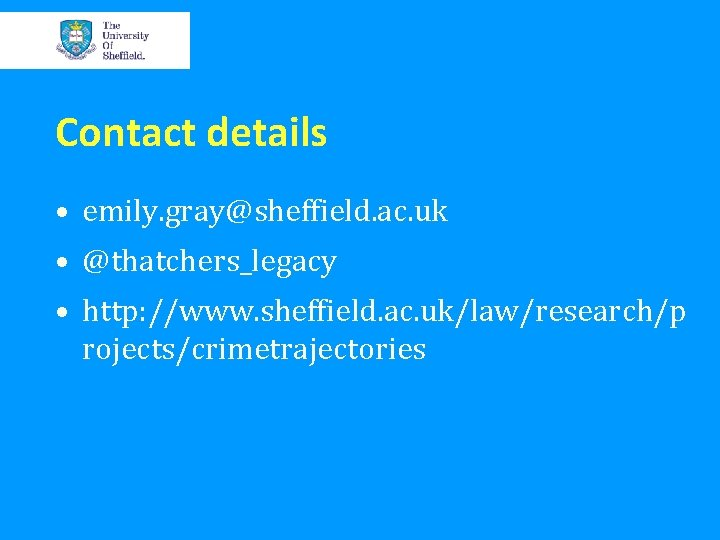 Contact details • emily. gray@sheffield. ac. uk • @thatchers_legacy • http: //www. sheffield. ac.