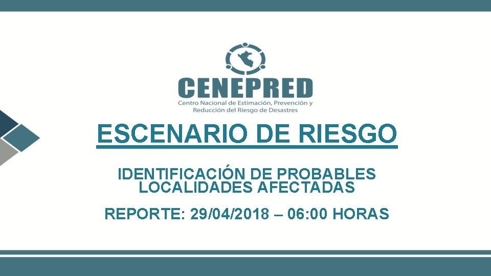 ESCENARIO DE RIESGO IDENTIFICACIÓN DE PROBABLES LOCALIDADES AFECTADAS REPORTE: 29/04/2018 – 06: 00 HORAS