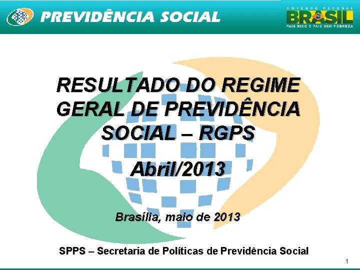 RESULTADO DO REGIME GERAL DE PREVIDÊNCIA SOCIAL – RGPS Abril/2013 Brasília, maio de 2013