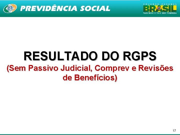 RESULTADO DO RGPS (Sem Passivo Judicial, Comprev e Revisões de Benefícios) 17