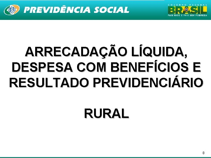 ARRECADAÇÃO LÍQUIDA, DESPESA COM BENEFÍCIOS E RESULTADO PREVIDENCIÁRIO RURAL 8