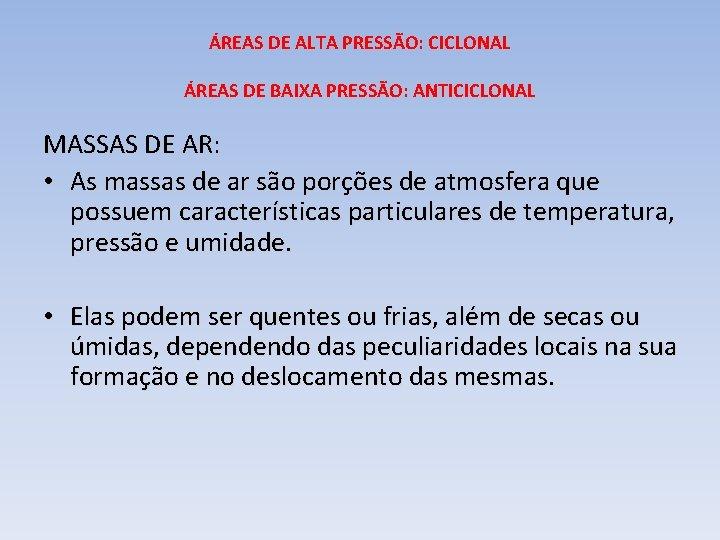 ÁREAS DE ALTA PRESSÃO: CICLONAL ÁREAS DE BAIXA PRESSÃO: ANTICICLONAL MASSAS DE AR: •