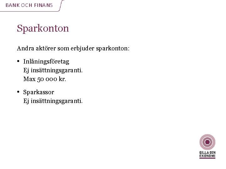 BANK OCH FINANS Sparkonton Andra aktörer som erbjuder sparkonton: • Inlåningsföretag Ej insättningsgaranti. Max