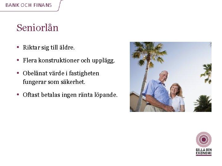 BANK OCH FINANS Seniorlån • Riktar sig till äldre. • Flera konstruktioner och upplägg.