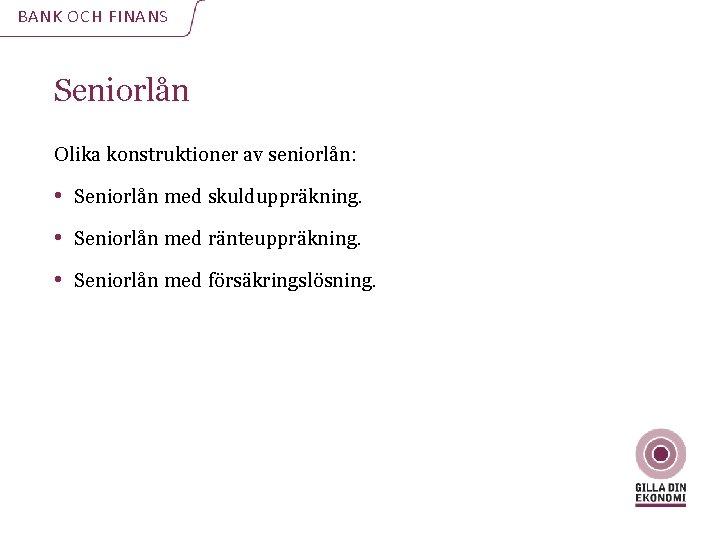 BANK OCH FINANS Seniorlån Olika konstruktioner av seniorlån: • Seniorlån med skulduppräkning. • Seniorlån