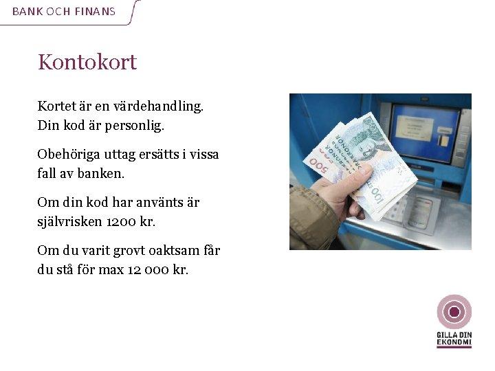 BANK OCH FINANS Kontokort Kortet är en värdehandling. Din kod är personlig. Obehöriga uttag