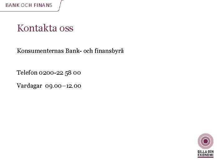 BANK OCH FINANS Kontakta oss Konsumenternas Bank- och finansbyrå Telefon 0200 -22 58 00