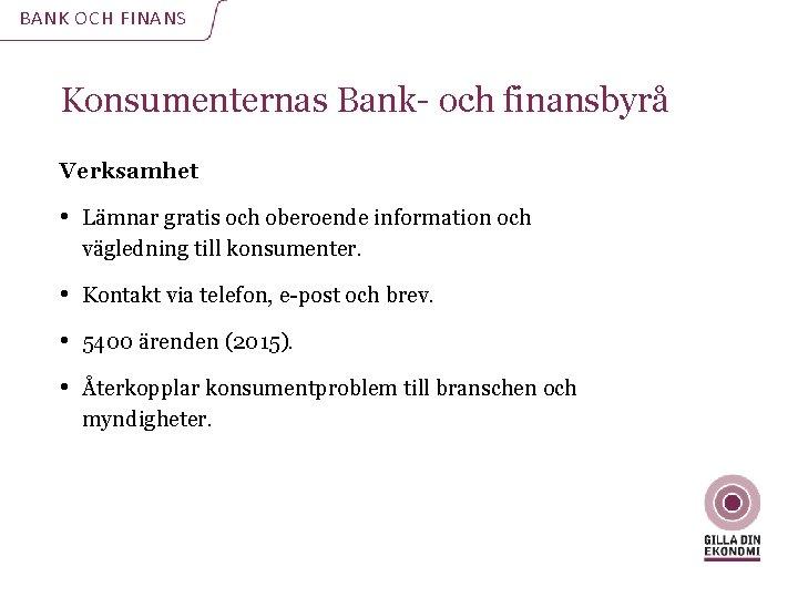 BANK OCH FINANS Konsumenternas Bank- och finansbyrå Verksamhet • Lämnar gratis och oberoende information