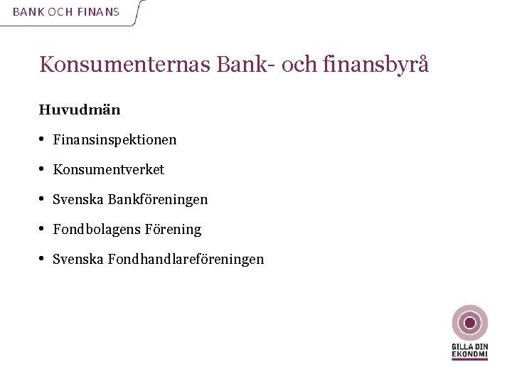 BANK OCH FINANS Konsumenternas Bank- och finansbyrå Huvudmän • Finansinspektionen • Konsumentverket • Svenska
