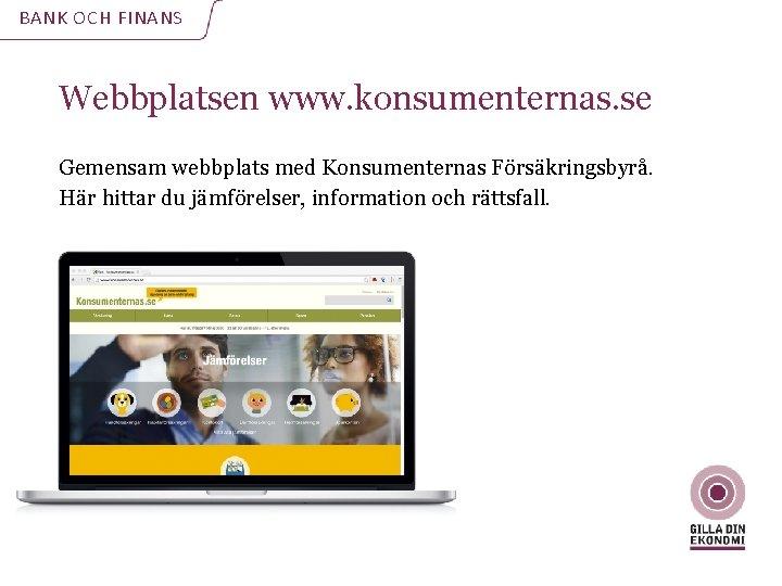 BANK OCH FINANS Webbplatsen www. konsumenternas. se Gemensam webbplats med Konsumenternas Försäkringsbyrå. Här hittar