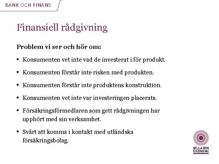 BANK OCH FINANS Finansiell rådgivning Problem vi ser och hör om: • Konsumenten vet