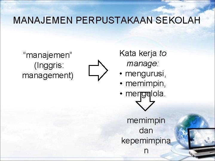 """MANAJEMEN PERPUSTAKAAN SEKOLAH """"manajemen"""" (Inggris: management) Kata kerja to manage: • mengurusi, • memimpin,"""
