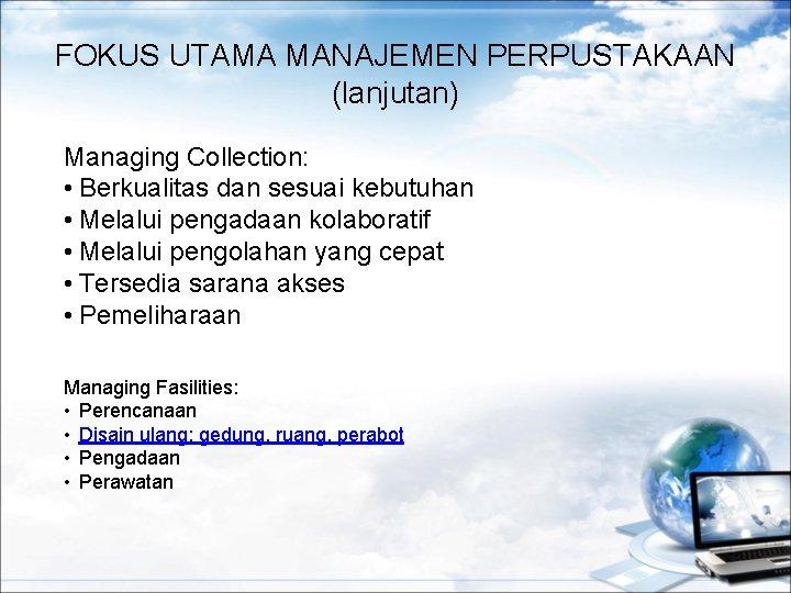 FOKUS UTAMA MANAJEMEN PERPUSTAKAAN (lanjutan) Managing Collection: • Berkualitas dan sesuai kebutuhan • Melalui