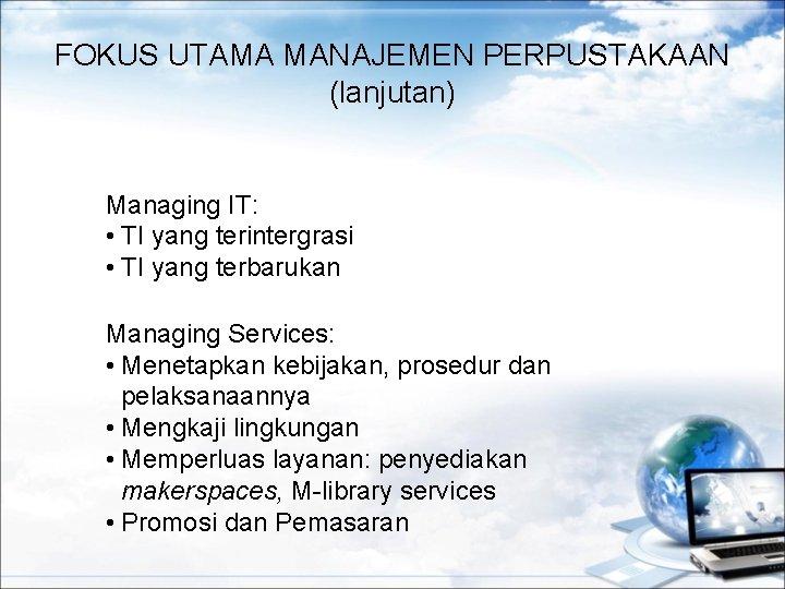 FOKUS UTAMA MANAJEMEN PERPUSTAKAAN (lanjutan) Managing IT: • TI yang terintergrasi • TI yang