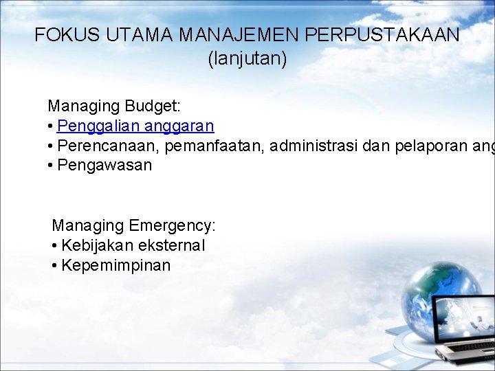 FOKUS UTAMA MANAJEMEN PERPUSTAKAAN (lanjutan) Managing Budget: • Penggalian anggaran • Perencanaan, pemanfaatan, administrasi