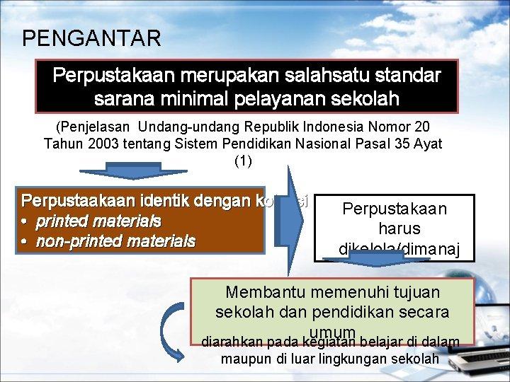PENGANTAR Perpustakaan merupakan salahsatu standar sarana minimal pelayanan sekolah (Penjelasan Undang-undang Republik Indonesia Nomor