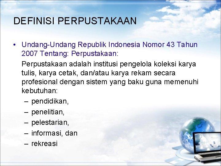 DEFINISI PERPUSTAKAAN • Undang-Undang Republik Indonesia Nomor 43 Tahun 2007 Tentang: Perpustakaan: Perpustakaan adalah
