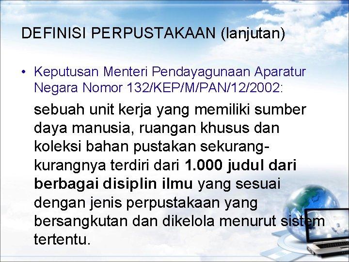 DEFINISI PERPUSTAKAAN (lanjutan) • Keputusan Menteri Pendayagunaan Aparatur Negara Nomor 132/KEP/M/PAN/12/2002: sebuah unit kerja