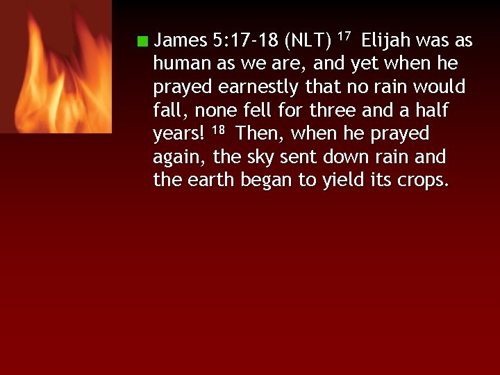 James 5: 17 -18 (NLT) 17 Elijah was as human as we are, and