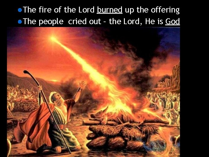 The fire of the Lord burned up the offering The people cried out –