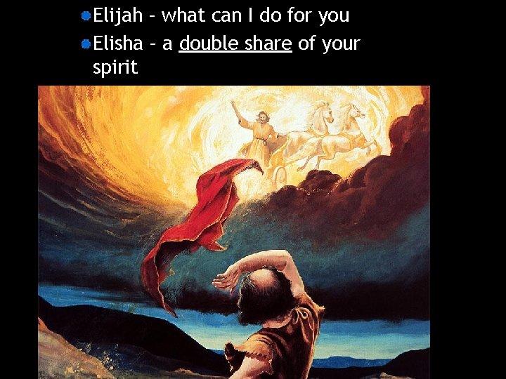 Elijah – what can I do for you Elisha – a double share of