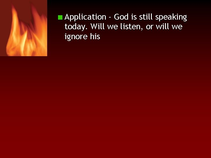Application - God is still speaking today. Will we listen, or will we ignore