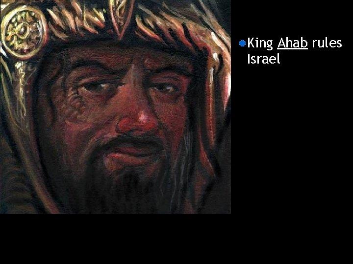 King Ahab rules Israel