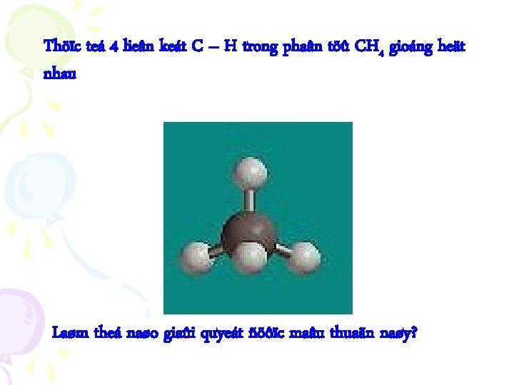Thöïc teá 4 lieân keát C – H trong phaân töû CH 4 gioáng