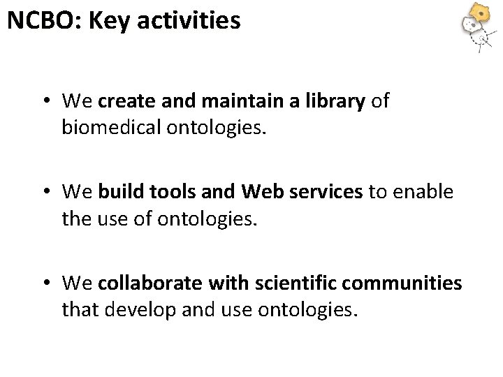 NCBO: Key activities • We create and maintain a library of biomedical ontologies. •