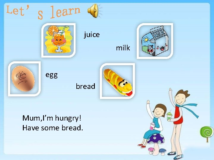 juice milk egg bread Mum, I'm hungry! Have some bread.