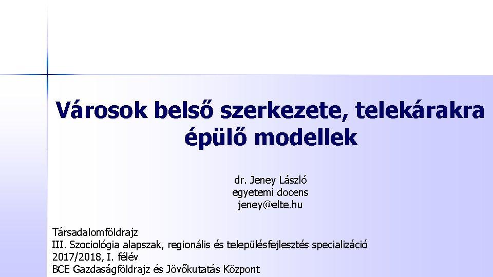 Városok belső szerkezete, telekárakra épülő modellek dr. Jeney László egyetemi docens jeney@elte. hu Társadalomföldrajz
