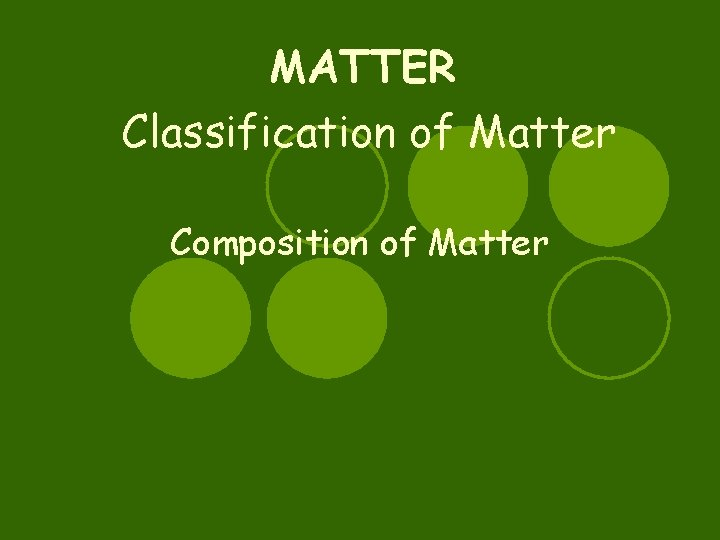 MATTER Classification of Matter Composition of Matter