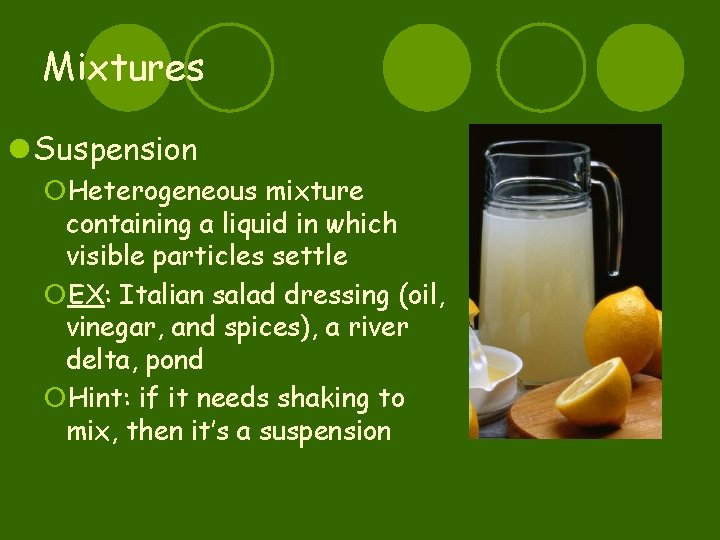 Mixtures l Suspension ¡Heterogeneous mixture containing a liquid in which visible particles settle ¡EX: