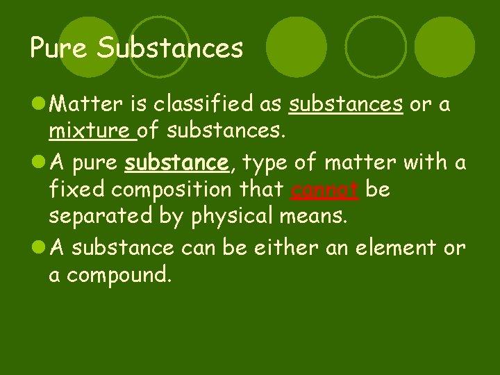 Pure Substances l Matter is classified as substances or a mixture of substances. l