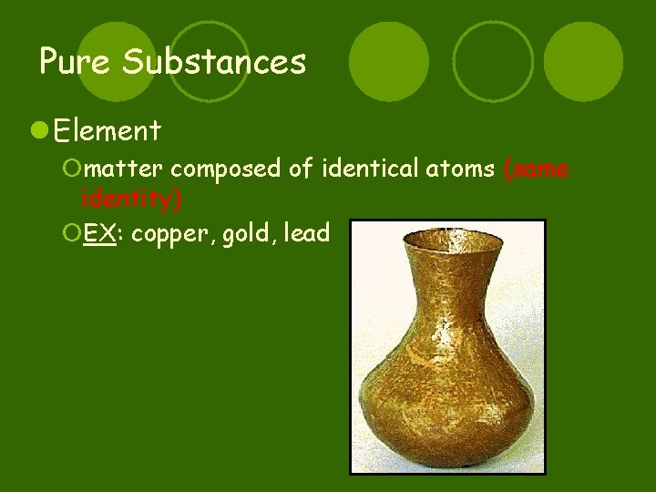 Pure Substances l Element ¡matter composed of identical atoms (same identity) ¡EX: copper, gold,