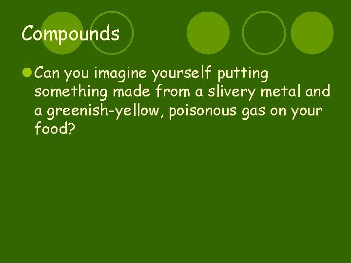 Compounds l Can you imagine yourself putting something made from a slivery metal and