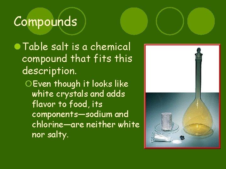Compounds l Table salt is a chemical compound that fits this description. ¡Even though